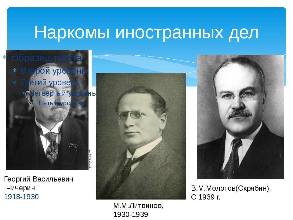 Наркомы иностранных дел Георгий Васильевич Чичерин 1918-1930 М.М.Литвинов, 19...