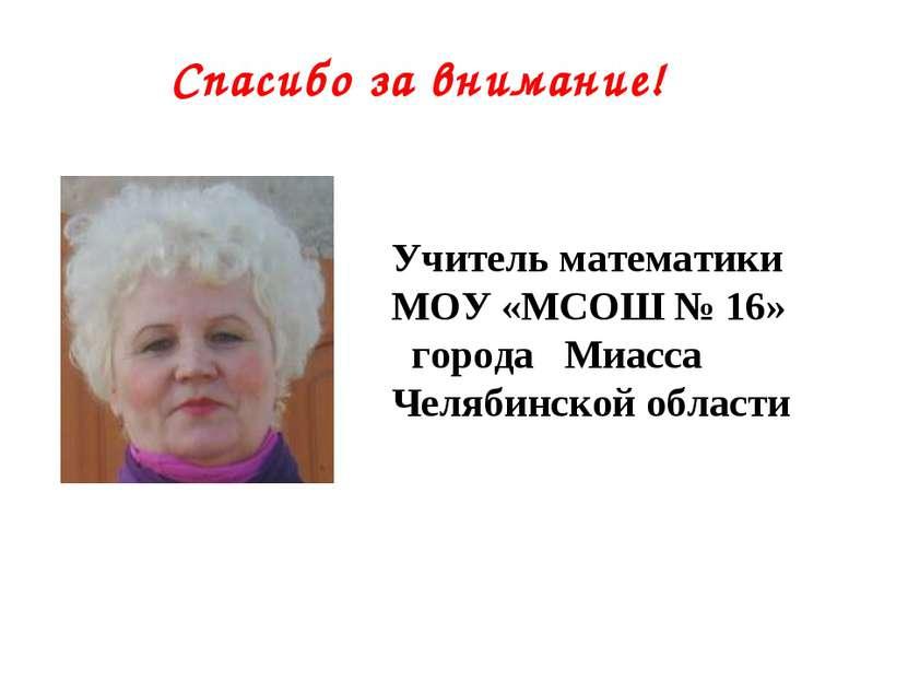Спасибо за внимание! Учитель математики МОУ «МСОШ № 16» города Миасса Челябин...