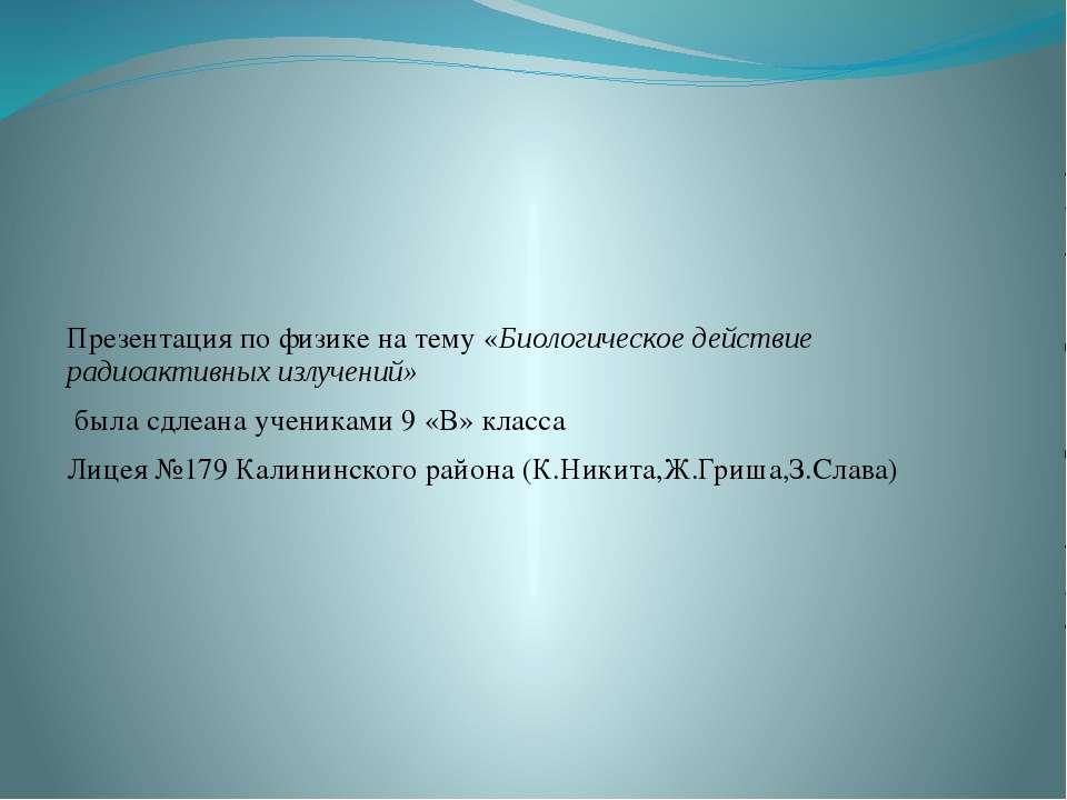 Презентация по физике на тему «Биологическое действие радиоактивных излучений...