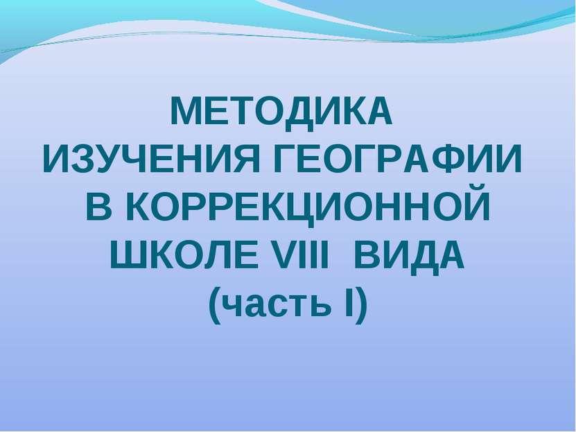 МЕТОДИКА ИЗУЧЕНИЯ ГЕОГРАФИИ В КОРРЕКЦИОННОЙ ШКОЛЕ VIII ВИДА (часть I)