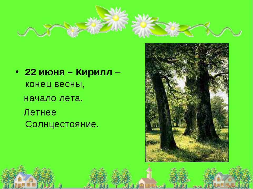 22 июня – Кирилл – конец весны, начало лета. Летнее Солнцестояние.