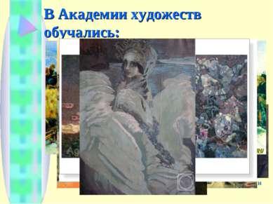 В Академии художеств обучались: И.Е.Репин В.И.Суриков М.А.Врубель А.И.Куинджи