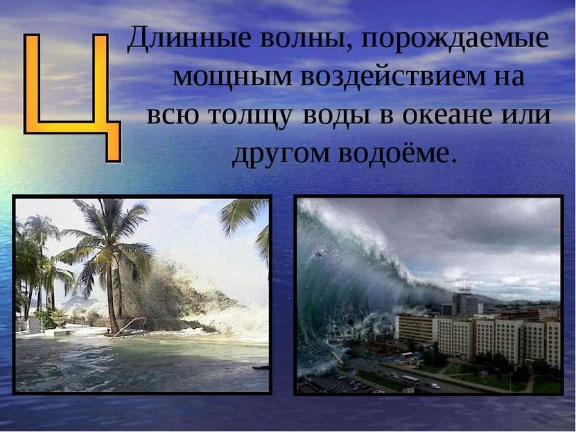 Длинные волны, порождаемые мощным воздействием на всю толщу воды в океане или...