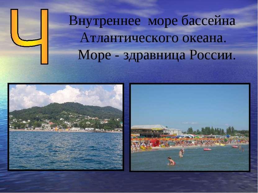 Внутреннее море бассейна Атлантического океана. Море - здравница России.