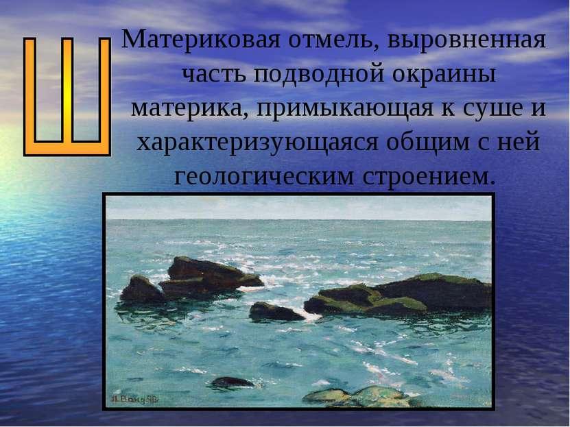 Материковая отмель, выровненная часть подводной окраины материка, примыкающая...