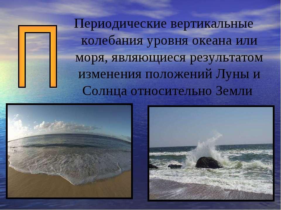 Периодические вертикальные колебания уровня океана или моря, являющиеся резул...