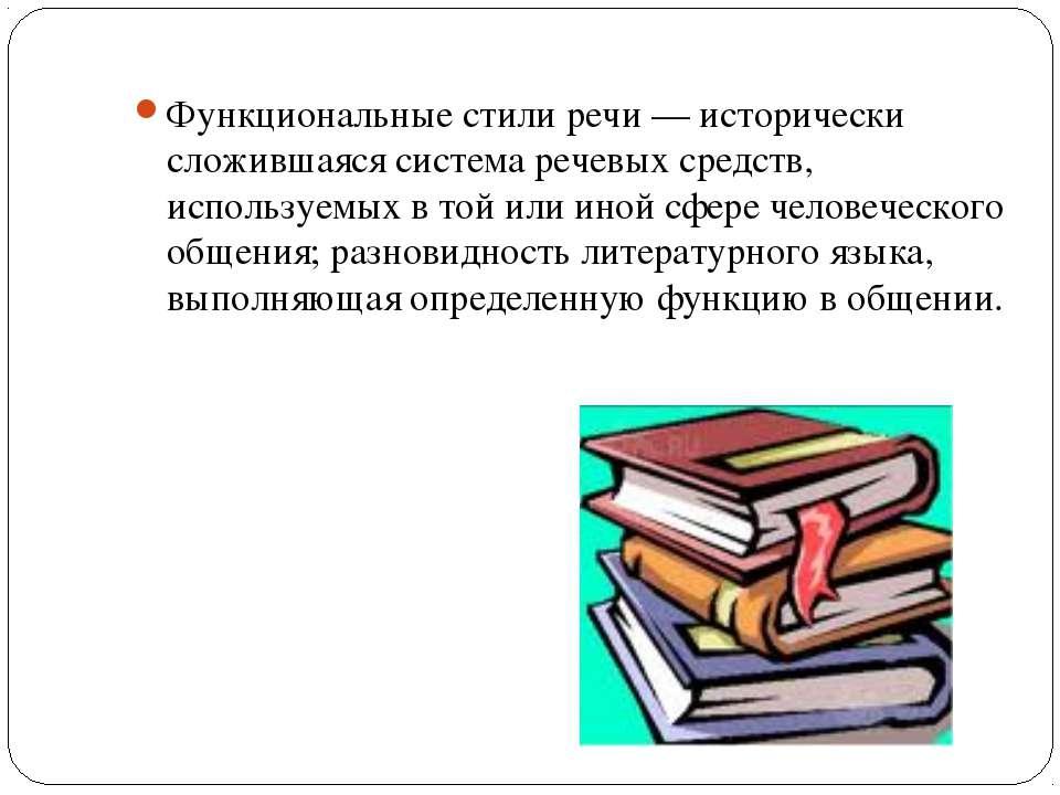Функциональные стили речи — исторически сложившаяся система речевых средств, ...