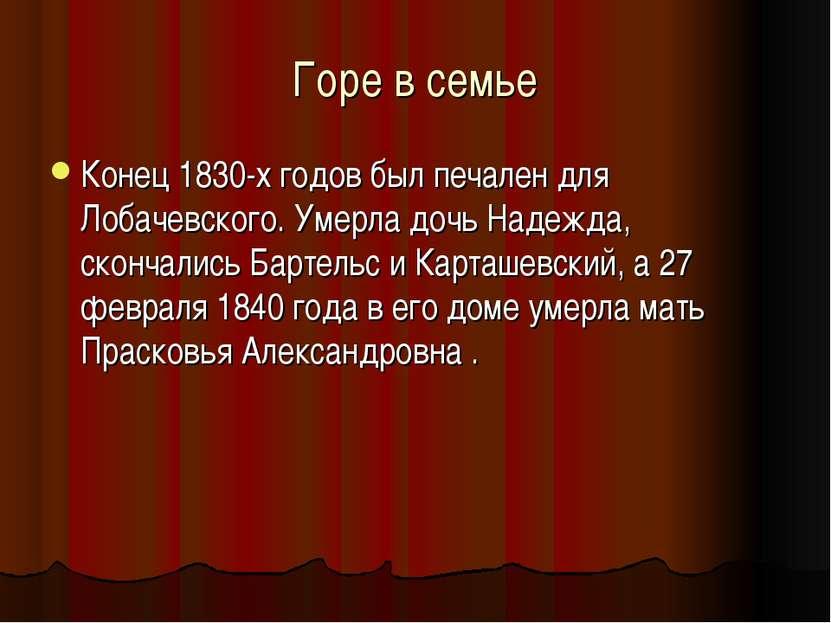 Горе в семье Конец 1830-х годов был печален для Лобачевского. Умерла дочь Над...