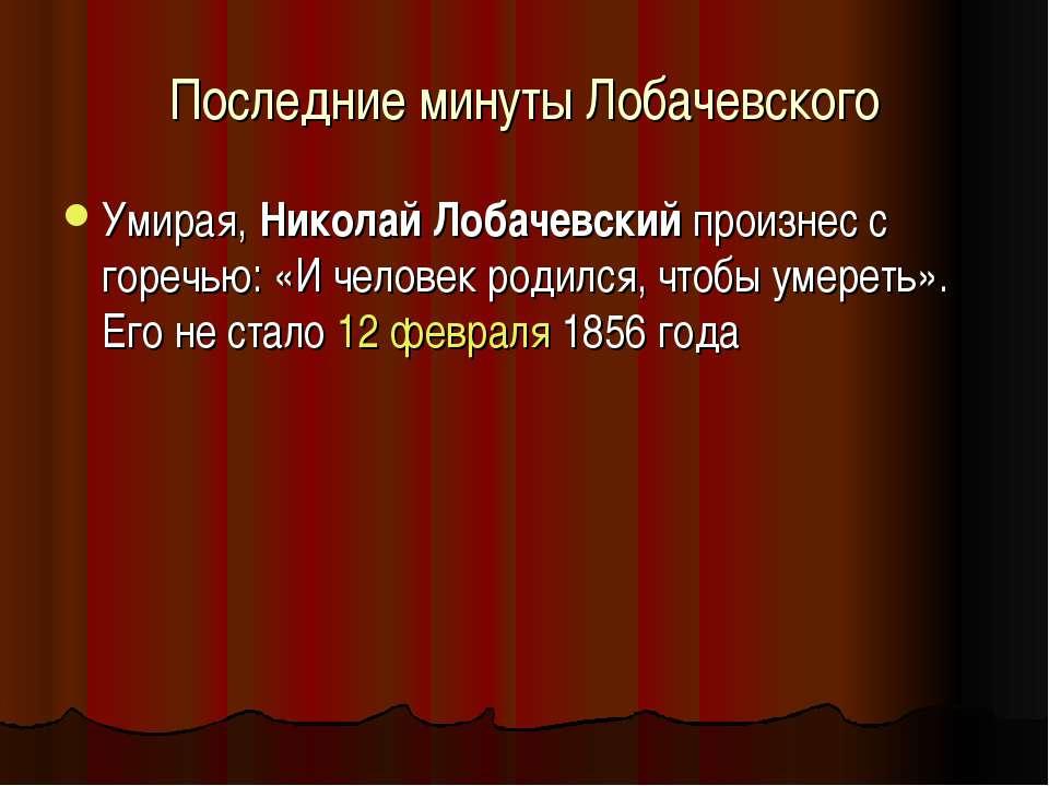 Последние минуты Лобачевского Умирая, Николай Лобачевский произнес с горечью:...
