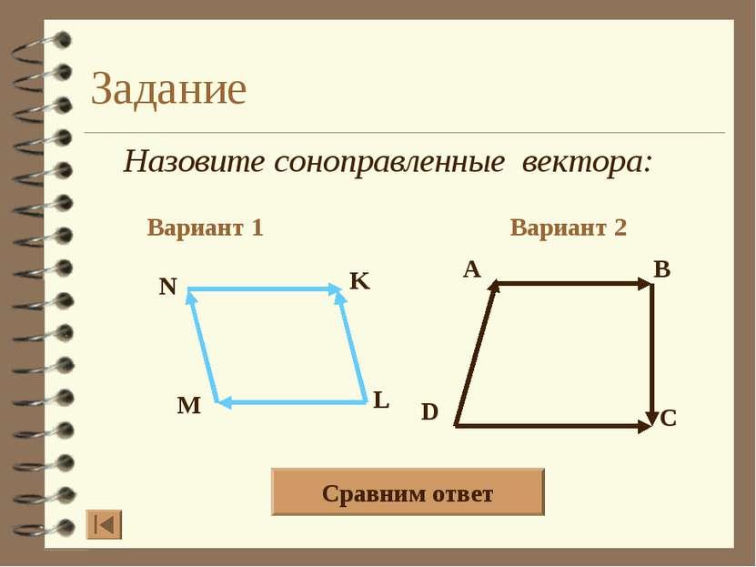 Задание Назовите соноправленные вектора: Вариант 1 Вариант 2 A B D C N K L M ...