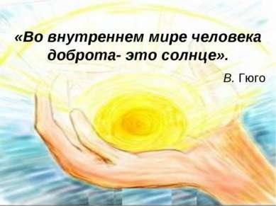 «Во внутреннем мире человека доброта- это солнце». В. Гюго