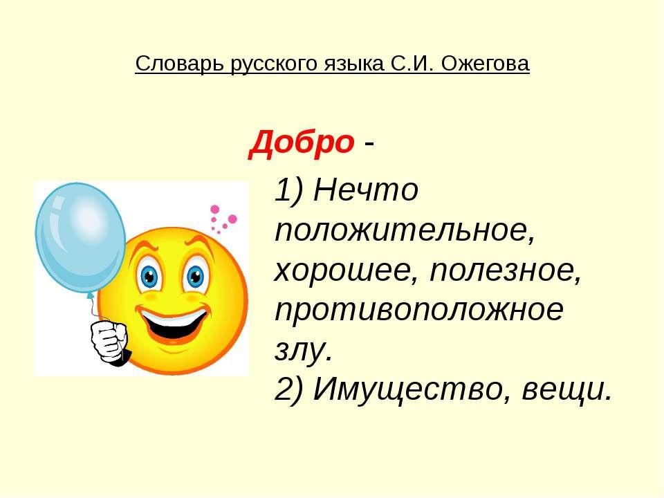 Словарь русского языка С.И. Ожегова Добро - 1) Нечто положительное, хорошее, ...