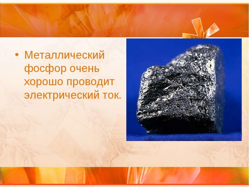 Металлический фосфор очень хорошо проводит электрический ток.