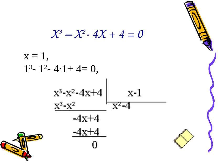 Х3 – Х2- 4Х + 4 = 0 х = 1, 13- 12- 4·1+ 4= 0,