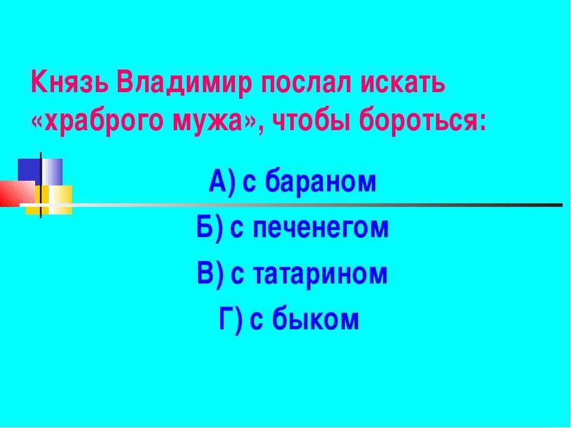 Князь Владимир послал искать «храброго мужа», чтобы бороться: А) с бараном Б)...