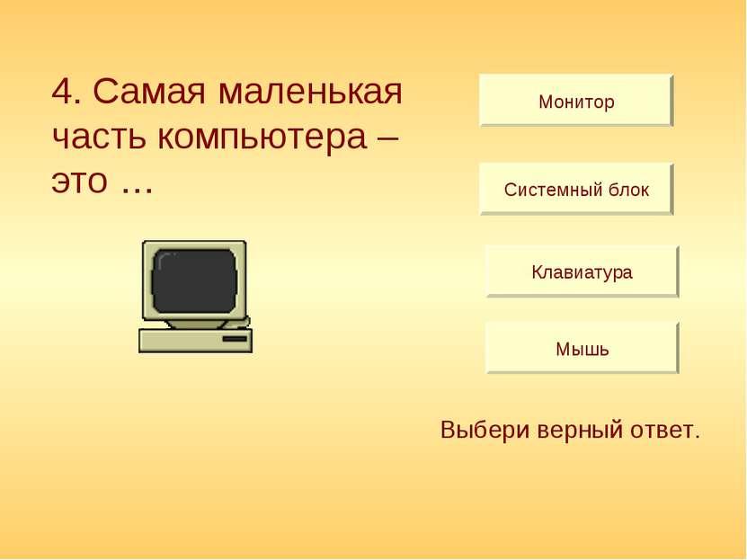 Монитор Системный блок Клавиатура Мышь Выбери верный ответ. 4. Самая маленька...