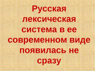 Русская лексическая система в ее современном виде появилась не сразу