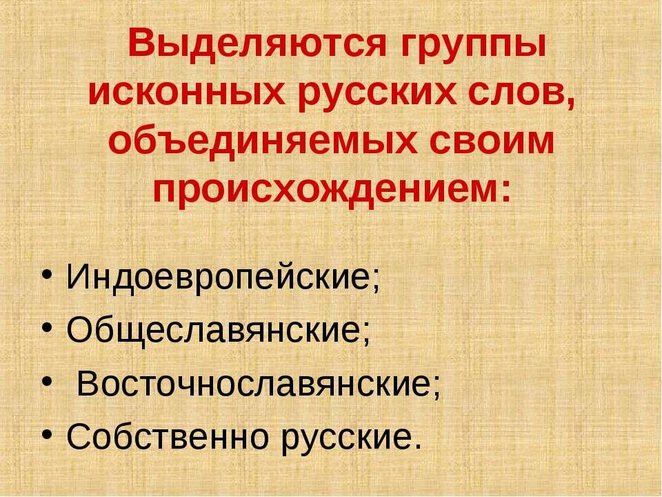 Выделяются группы исконных русских слов, объединяемых своим происхождением: И...