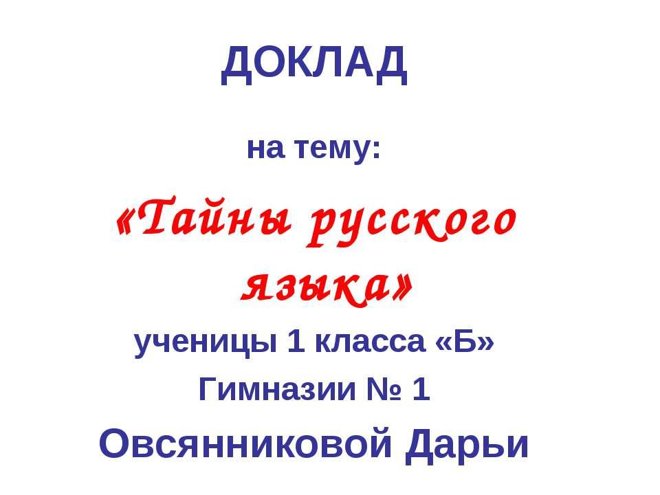 ДОКЛАД на тему: «Тайны русского языка» ученицы 1 класса «Б» Гимназии № 1 Овся...