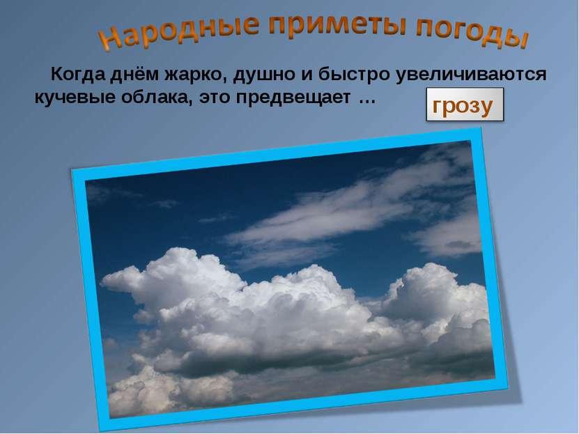 Когда днём жарко, душно и быстро увеличиваются кучевые облака, это предвещает …