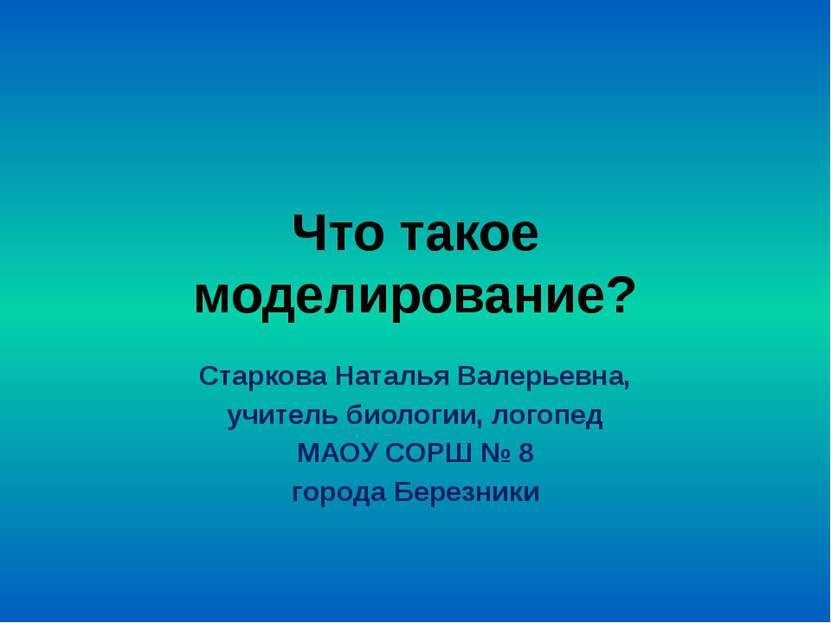 Что такое моделирование? Старкова Наталья Валерьевна, учитель биологии, логоп...