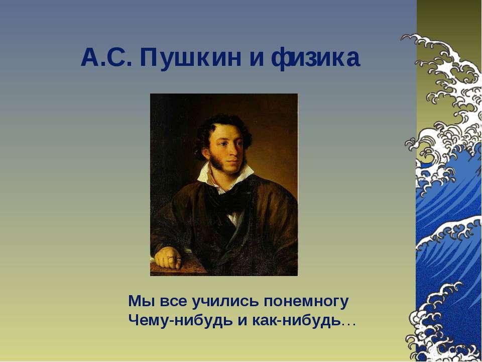 А.С. Пушкин и физика Мы все учились понемногу Чему-нибудь и как-нибудь…