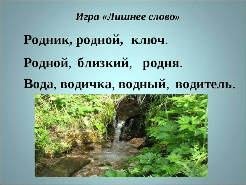Игра «Лишнее слово» Родник, родной, ключ. Родной, близкий, родня. Вода, водич...