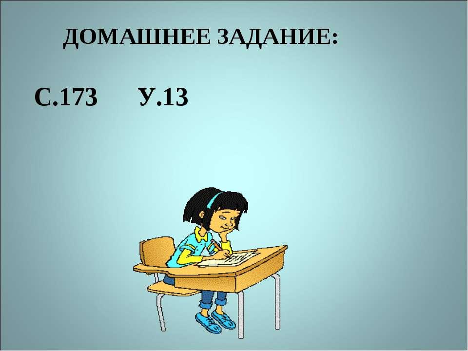 ДОМАШНЕЕ ЗАДАНИЕ: С.173 У.13