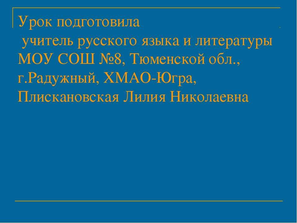 Урок подготовила учитель русского языка и литературы МОУ СОШ №8, Тюменской об...