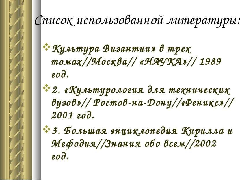 Список использованной литературы: Культура Византии» в трех томах//Москва// «...