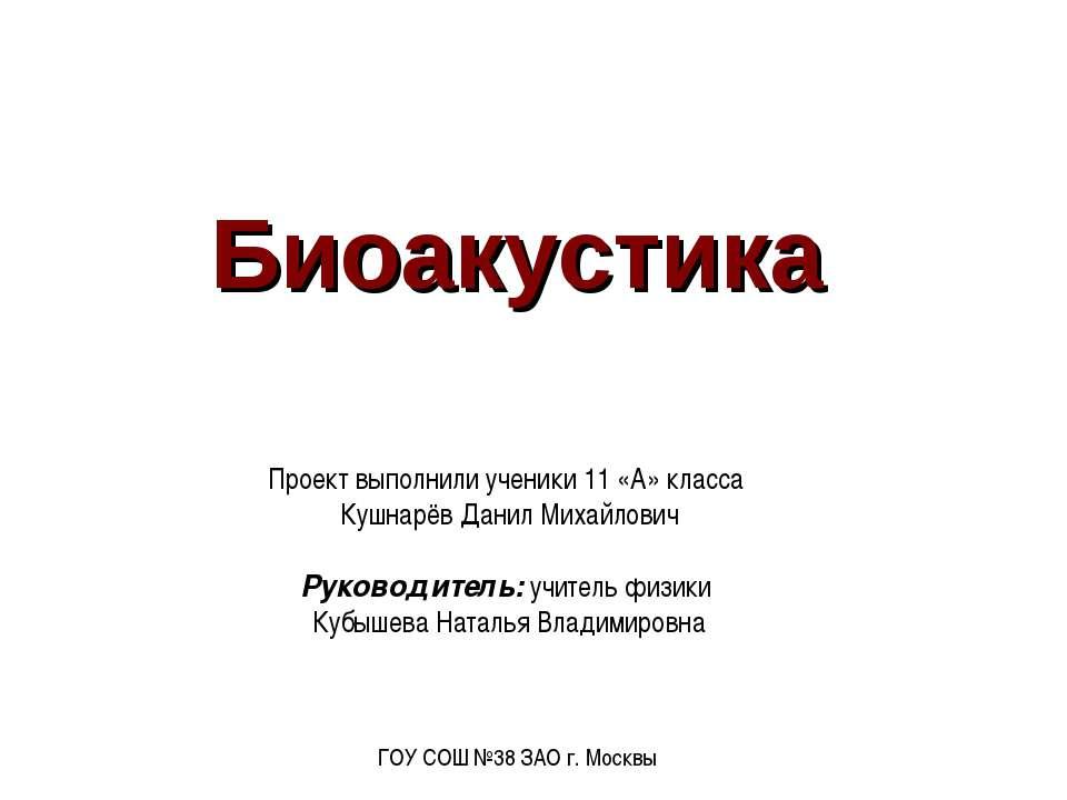 Биоакустика Проект выполнили ученики 11 «А» класса Кушнарёв Данил Михайлович ...