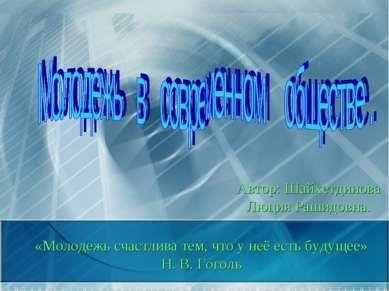 «Молодежь счастлива тем, что у неё есть будущее» Н. В. Гоголь Автор: Шайхетди...