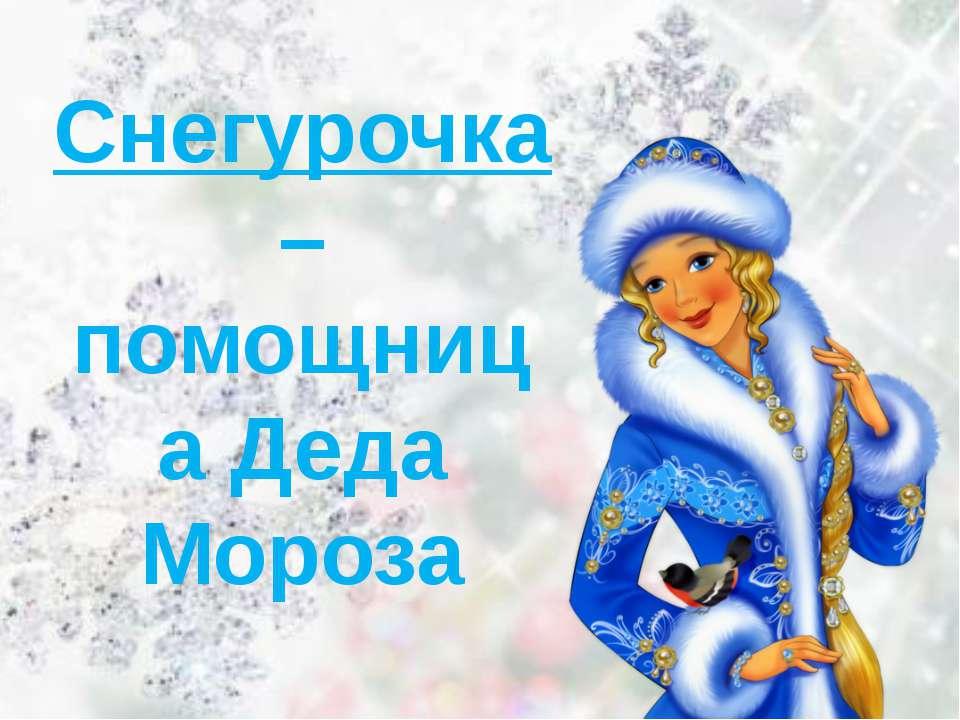 Снегурочка – помощница Деда Мороза