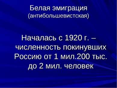 Белая эмиграция (антибольшевистская) Началась с 1920 г. – численность покинув...