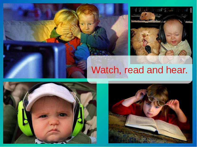 Watch, read and hear.