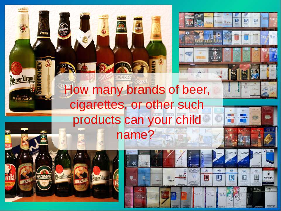 How many brands of beer, cigarettes, or other such products can your child name?