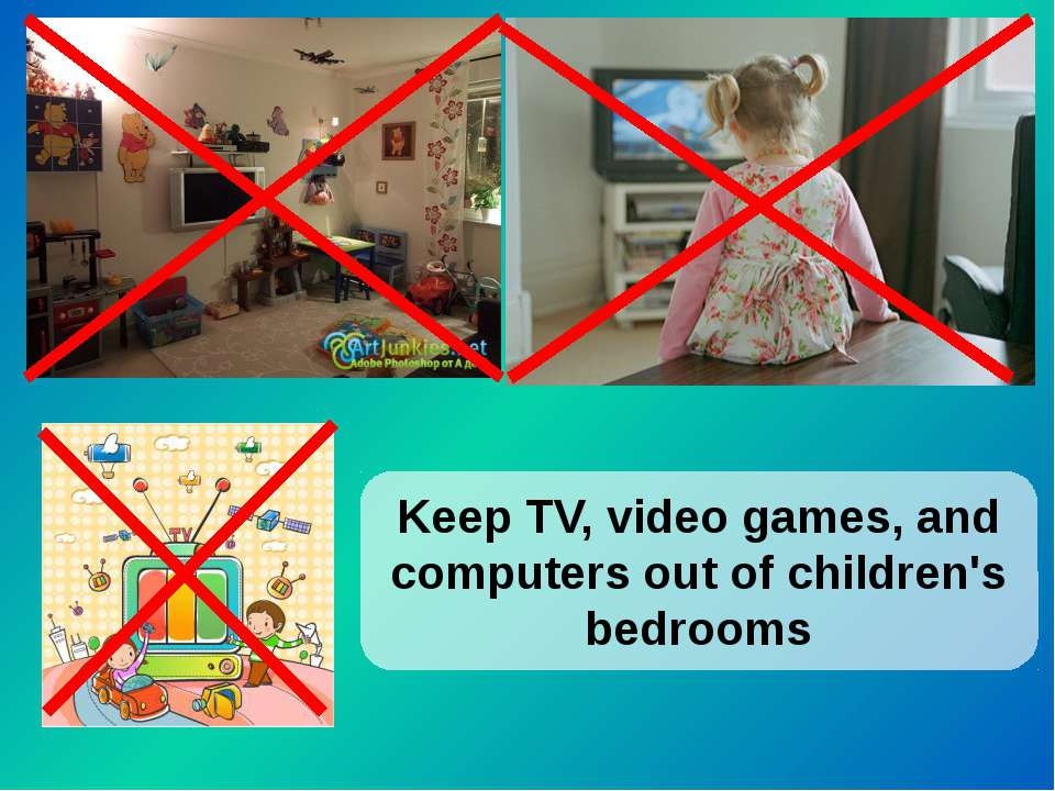 Keep TV, video games, and computers out of children's bedrooms
