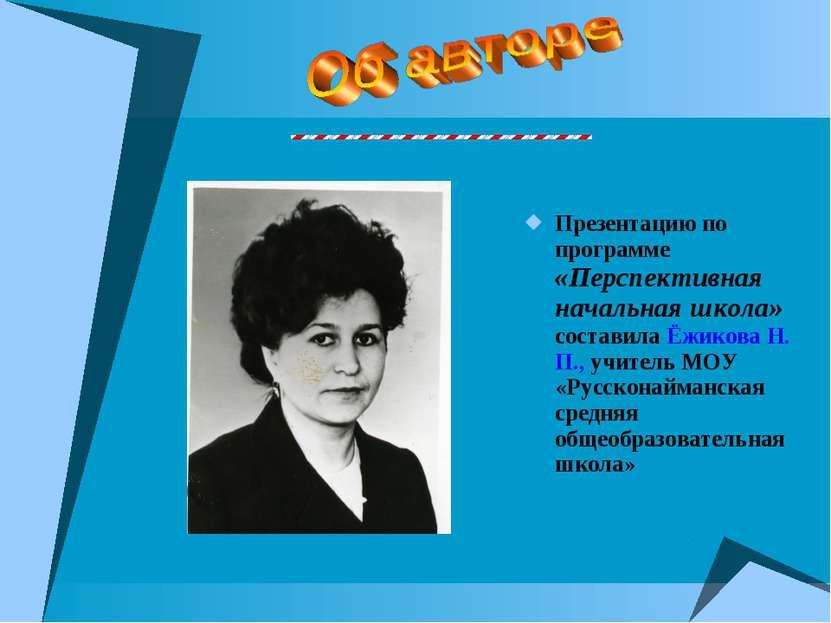 Презентацию по программе «Перспективная начальная школа» составила Ёжикова Н....