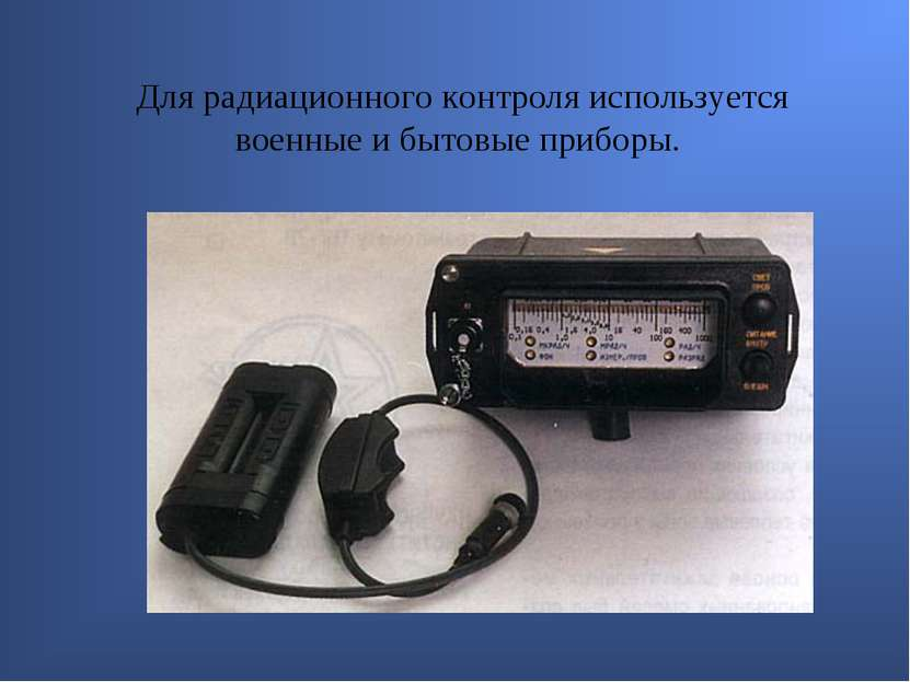 Для радиационного контроля используется военные и бытовые приборы.