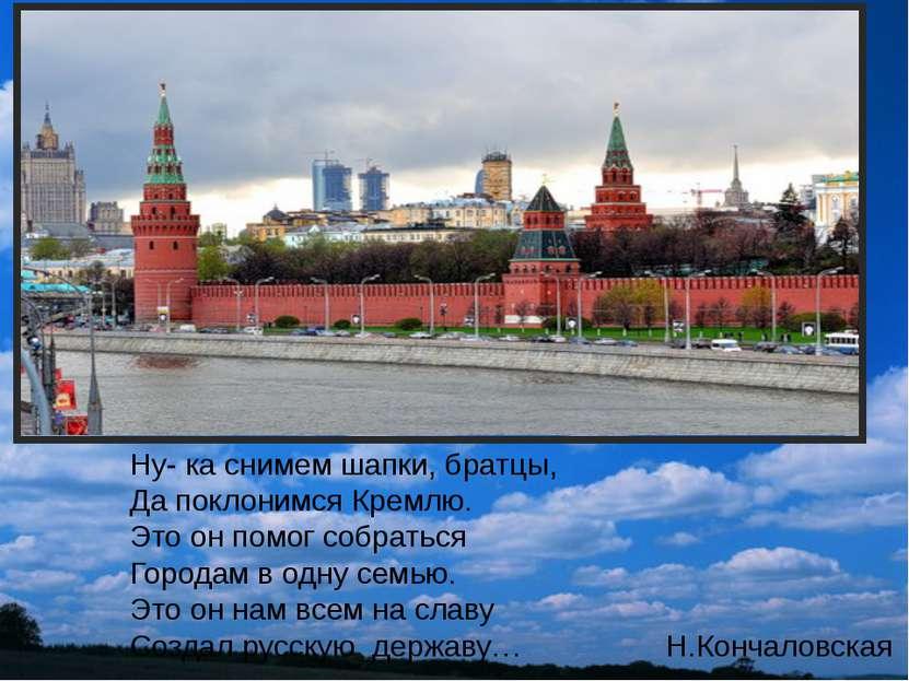 Ну- ка снимем шапки, братцы, Да поклонимся Кремлю. Это он помог собраться Гор...