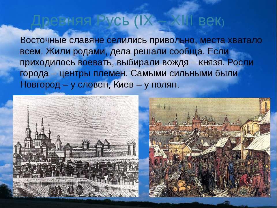 Древняя Русь (IX – XIII век) Восточные славяне селились привольно, места хват...