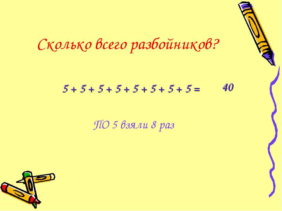 Сколько всего разбойников? 5 + 5 + 5 + 5 + 5 + 5 + 5 + 5 = ПО 5 взяли 8 раз 40