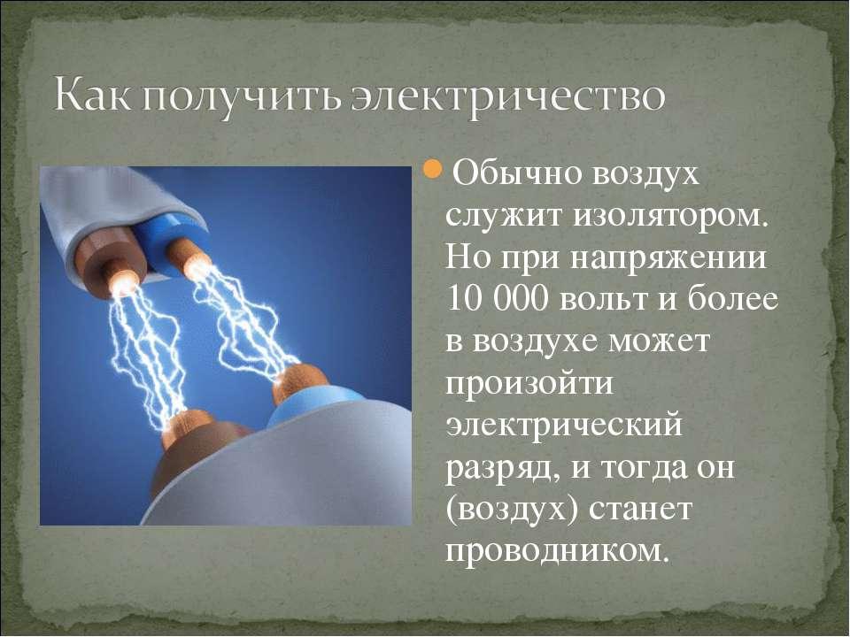 Обычно воздух служит изолятором. Но при напряжении 10 000 вольт и более в воз...