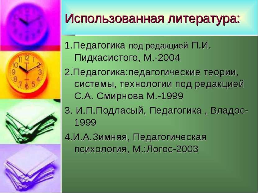 Использованная литература: 1.Педагогика под редакцией П.И. Пидкасистого, М.-2...