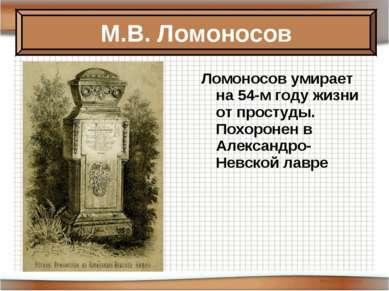 Ломоносов умирает на 54-м году жизни от простуды. Похоронен в Александро-Невс...