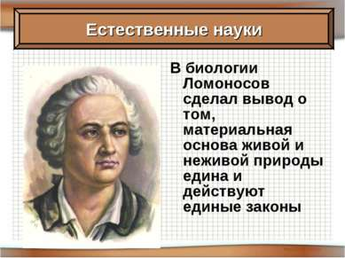 В биологии Ломоносов сделал вывод о том, материальная основа живой и неживой ...