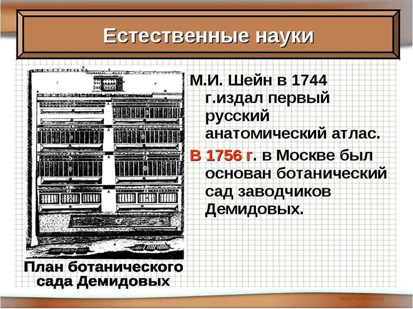 М.И. Шейн в 1744 г.издал первый русский анатомический атлас. В 1756 г. в Моск...