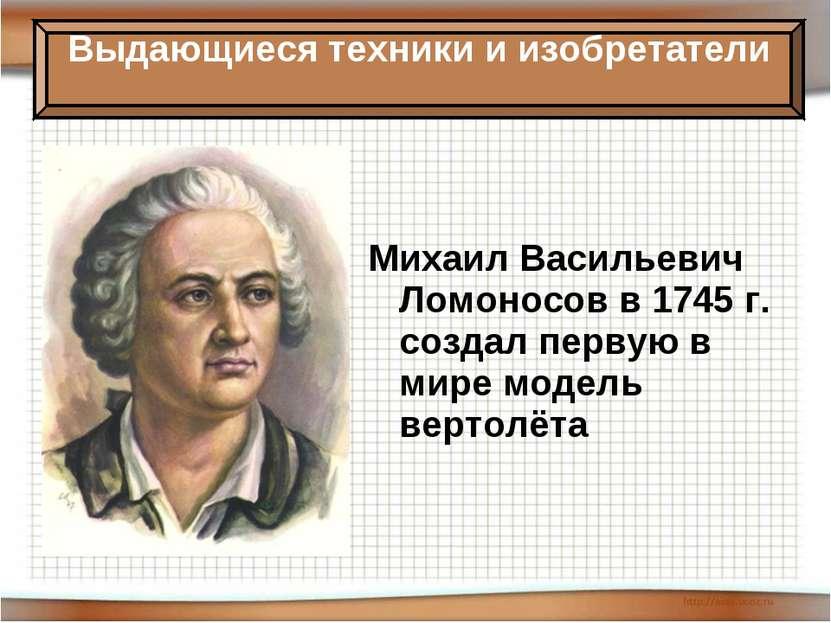 Михаил Васильевич Ломоносов в 1745 г. создал первую в мире модель вертолёта В...
