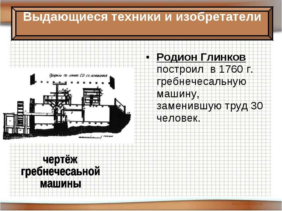 Родион Глинков построил в 1760 г. гребнечесальную машину, заменившую труд 30 ...