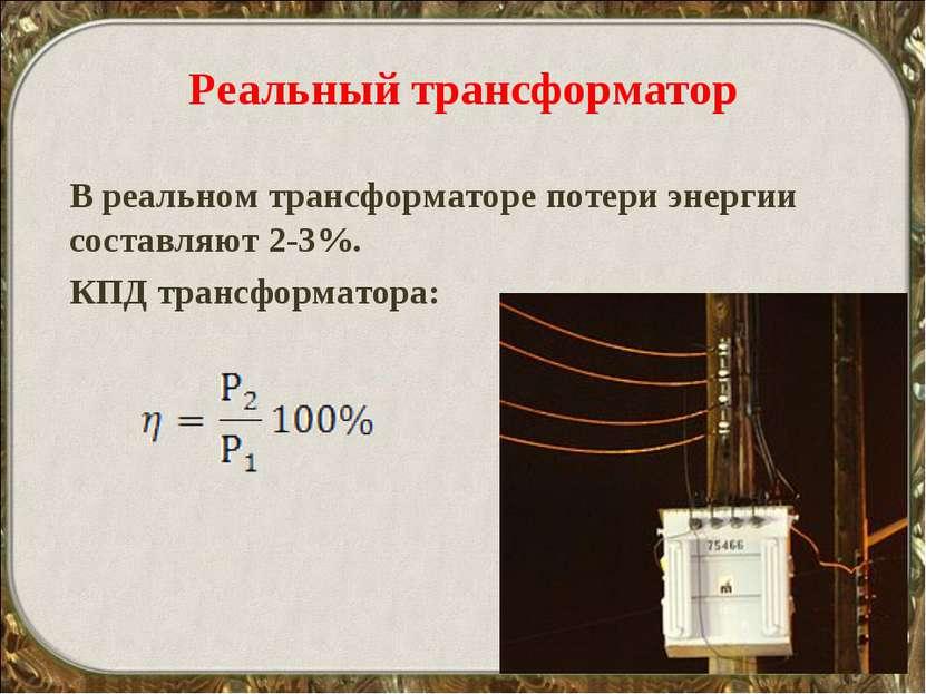 Реальный трансформатор В реальном трансформаторе потери энергии составляют 2-...